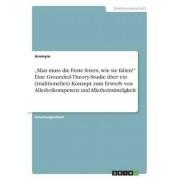"""""""Man Muss Die Feste Feiern, Wie Sie Fallen! Eine Grounded-Theory-Studie Uber Ein (Traditionelles) Konzept Zum Erwerb Von Alkoholkompetenz Und Alkoholm (German), Paperback"""