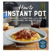 How to Instant Pot Mastering All the Functions of the One Pot That Will Change the Way You Cook