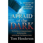 Afraid of the Dark: The True Story of a Reckless Husband, His Stunning Wife, and the Murder That Shattered a Family/Tom Henderson