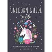 The Unicorn Guide to Life: Magical Methods for Looking Good and Feeling Great, Hardcover/Eunice Horne