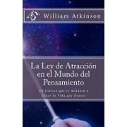 La Ley de Atracci n En El Mundo del Pensamiento: Un Cl sico Que Le Ayudar a Crear La Vida Que Desea, Paperback/William Walker Atkinson