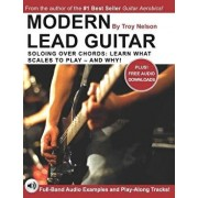 Modern Lead Guitar: Soloing Over Chords: Learn What to Play - and Why!, Paperback/Troy Nelson