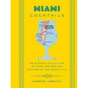 Miami Cocktails: An Elegant Collection of Over 100 Recipes Inspired by the Magic City, Hardcover/Gabriel Urrutia
