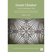 Great Cloister: A Lost Canterbury Tale: A History of the Canterbury Cloister, Constructed 1408-14, with Some Account of the Donors and Their Coats of, Paperback/Paul A. Fox