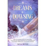 Dreams & Dowsing: Dream Interpretation For Beginners - Uncover The Hidden Meanings of Your Dreams & 30 Amazing Things You Can Do With Do, Paperback/Mia Rose