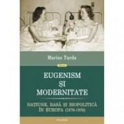Eugenism si modernitate. Natiune rasa si biopolitica in Europa 1870-1950