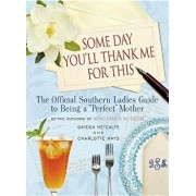 Some Day You'll Thank Me for This: The Official Southern Ladies' Guide to Being a ''perfect'' Mother, Hardcover/Charlotte Hays