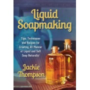 Liquid Soapmaking: Tips, Techniques and Recipes for Creating All Manner of Liquid and Soft Soap Naturally!, Paperback