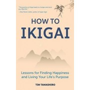 How to Ikigai: Lessons for Finding Happiness and Living Your Life's Purpose, Paperback/Tim Tamashiro
