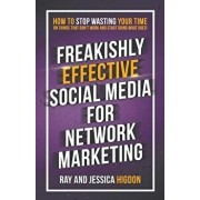 Freakishly Effective Social Media for Network Marketing: How to Stop Wasting Your Time on Things That Don't Work and Start Doing What Does!, Paperback/Ray Higdon