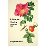 A Modern Herbal (Volume 1, A-H): The Medicinal, Culinary, Cosmetic and Economic Properties, Cultivation and Folk-Lore of Herbs, Grasses, Fungi, Shrubs, Paperback/Margaret Grieve