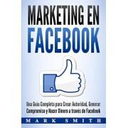 Marketing en Facebook: Una Gua Completa para Crear Autoridad, Generar Compromiso y Hacer Dinero a travs de Facebook (Libro en Espaol/Faceb, Paperback/Mark Smith