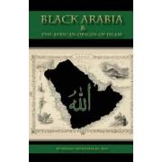 Black Arabia & the African Origin of Islam, Paperback (2nd Ed.)