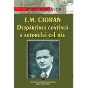 E. M. Cioran. Despartirea continua a autorului cel rau/Marian Victor Buciu