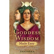 Goddess Wisdom Made Easy: Connect to the Power of the Sacred Feminine Through Ancient Teachings and Practices, Paperback/Tanishka