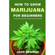 How to Grow Marijuana: A Beginners Guide for Indoor and Outdoor Growing for Medicinal Use, Paperback/Josh Newman
