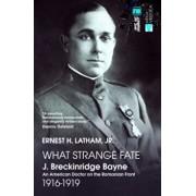 What Strange Fate. J. Breckinridge Bayne, an American Doctor on the Romanian Front (1916 - 1919)/Un destin ciudat. J. Breckinridge Bayne, un doctor american pe frontul romanesc (1916-1919)/Ernest Latham