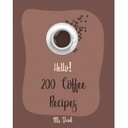 Hello! 200 Coffee Recipes: Best Coffee Cookbook Ever For Beginners [Latte Recipes, Cold Brew Recipe, Starbucks Recipe, Iced Coffee Recipe, Irish, Paperback/Drink