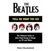The Beatles - Tell Me What You See: The Ultimate Guide to John, Paul, George & Ringo on TV and Video, Paperback/Peter Checksfield