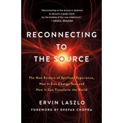 Reconnecting to The Source. The New Science of Spiritual Experience, How It Can Change You, and How It Can Transform the World, Paperback/Ervin Laszlo