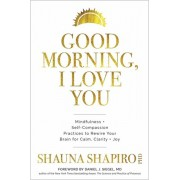 Good Morning, I Love You: Mindfulness and Self-Compassion Practices to Rewire Your Brain for Calm, Clarity, and Joy, Hardcover/Shauna Shapiro