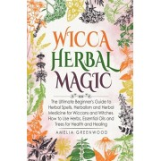 Wicca Herbal Magic: The Ultimate Beginner's Guide to Herbal Spells, Herbalism and Herbal Medicine for Wiccans and Witches. How to Use Herb, Paperback/Amelia Greenwood