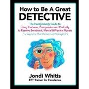 How to Be a Great Detective: The Handy-Dandy Guide to Using Kindness, Compassion and Curiosity to Resolve Emotional, Mental & Physical Upsets - For, Paperback/Jondi Whitis
