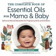 The Complete Book of Essential Oils for Mama and Baby: Safe and Natural Remedies for Pregnancy, Birth, and Children, Paperback/Christina Anthis