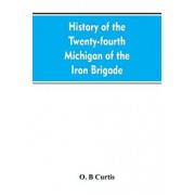 History of the Twenty-fourth Michigan of the Iron brigade, known as the Detroit and Wayne county regiment/O. B. Curtis