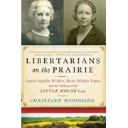 Libertarians on the Prairie: Laura Ingalls Wilder, Rose Wilder Lane, and the Making of the Little House Books, Paperback/Christine Woodside