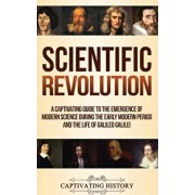 Scientific Revolution: A Captivating Guide to the Emergence of Modern Science During the Early Modern Period and the Life of Galileo Galilei, Hardcover/Captivating History