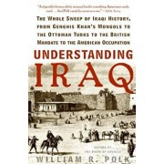 Understanding Iraq: The Whole Sweep of Iraqi History, from Genghis Khan's Mongols to the Ottoman Turks to the British Mandate to the Ameri, Paperback/William R. Polk