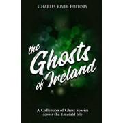 The Ghosts of Ireland: A Collection of Ghost Stories Across the Emerald Isle, Paperback/Charles River Editors