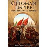 The Ottoman Empire: From Beginning to End (First Balkan War - Gallipoli 1915 - Russo-Turkish War - Crimean War - Battle of Vienna), Paperback/Stephan Weaver