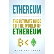 Ethereum: The Ultimate Guide to the World of Ethereum, Ethereum Mining, Ethereum Investing, Smart Contracts, Dapps and Daos, Eth, Paperback/Ikuya Takashima