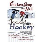 Chicken Soup for the Soul: Hooked on Hockey: 101 Stories about the Players Who Love the Game and the Families That Cheer Them on, Paperback/Jack Canfield