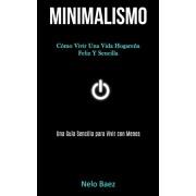 Minimalismo: Cmo vivir una vida hogarea feliz y sencilla (Una gua sencilla para vivir con menos), Paperback/Nelo Baez