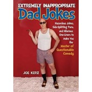 Extremely Inappropriate Dad Jokes: More Than 300 Hazardous Jokes, Side-Splitting Puns, & Hilarious One-Liners to Make You the Master of Questionable C, Hardcover/Joe Kerz