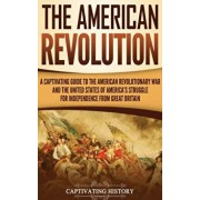 The American Revolution: A Captivating Guide to the American Revolutionary War and the United States of America's Struggle for Independence fro, Hardcover/Captivating History