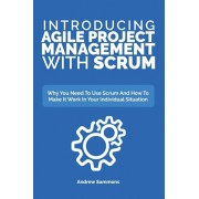 Introducing Agile Project Management With Scrum: Why You Need To Use Scrum And How To Make It Work In Your Individual Situation, Paperback/Andrew Sammons