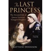 The Last Princess: The Devoted Life of Queen Victoria's Youngest Daughter, Paperback/Matthew Dennison