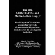 The FBI, Cointelpro, and Martin Luther King, JR.: Final Report of the Select Committee to Study Governmental Operations with Respect to Intelligence A, Paperback/Church Committee