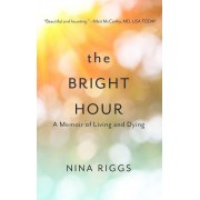 The Bright Hour: A Memoir of Living and Dying, Hardcover