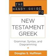 The Handy Guide to New Testament Greek: Grammar, Syntax, and Diagramming, Paperback/Douglas S. Huffman