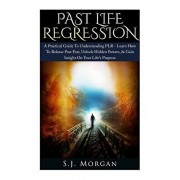 Past Life Regression: A Practical Guide To Understanding PLR - Learn How To Release Past Fear, Unlock Hidden Powers, & Gain Insight On Your, Paperback/S. J. Morgan