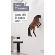 Sapte zile in lumea artei - Sarah Thornton
