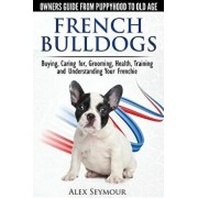 French Bulldogs - Owners Guide from Puppy to Old Age: Buying, Caring For, Grooming, Health, Training and Understanding Your Frenchie, Paperback/Alex Seymour