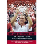 How Good Do You Want to Be': A Champion's Tips on How to Lead and Succeed at Work and in Life, Paperback/Nick Saban