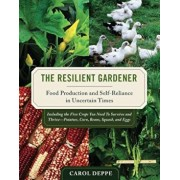 The Resilient Gardener: Food Production and Self-Reliance in Uncertain Times, Paperback/Carol Deppe
