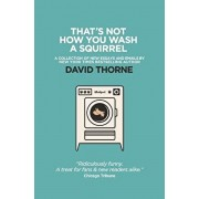 That's Not How You Wash a Squirrel: A collection of new essays and emails, Paperback/David R. Thorne